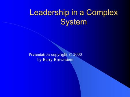 Leadership in a Complex System Presentation copyright © 2000 by Barry Brownstein.
