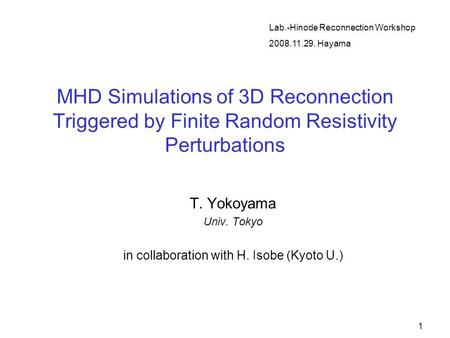 1 MHD Simulations of 3D Reconnection Triggered by Finite Random Resistivity Perturbations T. Yokoyama Univ. Tokyo in collaboration with H. Isobe (Kyoto.