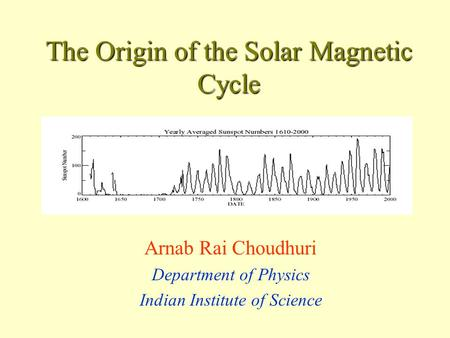 The Origin of the Solar Magnetic Cycle Arnab Rai Choudhuri Department of Physics Indian Institute of Science.