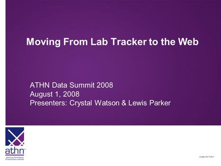 2008© COPYRIGHT Moving From Lab Tracker to the Web ATHN Data Summit 2008 August 1, 2008 Presenters: Crystal Watson & Lewis Parker.