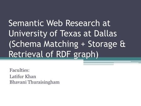 Semantic Web Research at University of Texas at Dallas (Schema Matching + Storage & Retrieval of RDF graph) Faculties: Latifur Khan Bhavani Thuraisingham.