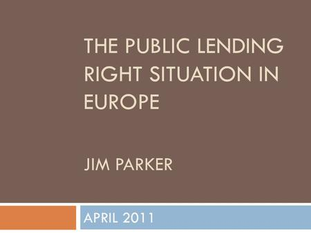 THE PUBLIC LENDING RIGHT SITUATION IN EUROPE JIM PARKER APRIL 2011.