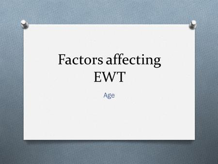 "Factors affecting EWT Age. Starter activity Think and make notes in pairs about the following two questions: O How do you think ""Age"" may affect the accuracy."