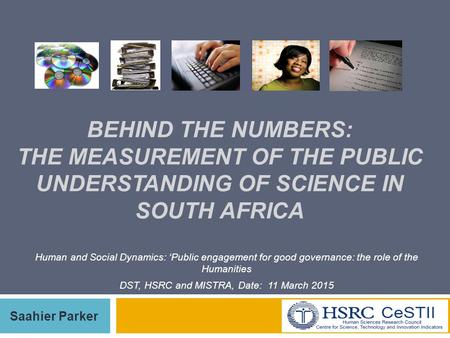 1 BEHIND THE NUMBERS: THE MEASUREMENT OF THE PUBLIC UNDERSTANDING OF SCIENCE IN SOUTH AFRICA Saahier Parker Human and Social Dynamics: 'Public engagement.