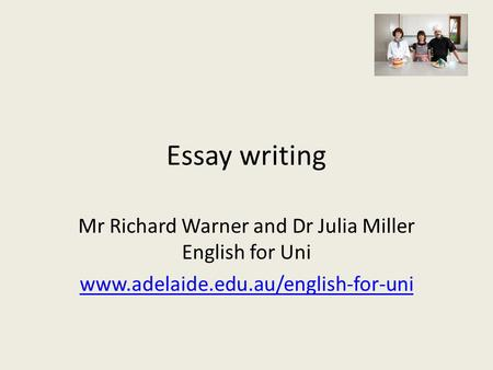 Essay writing Mr Richard Warner and Dr Julia Miller English for Uni www.adelaide.edu.au/english-for-uni.