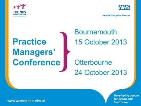 Www.wessex.hee.nhs.uk Practice Managers' Conference Bournemouth 15 October 2013 Otterbourne 24 October 2013.