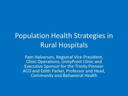 Population Health Strategies in Rural Hospitals Pam Halverson, Regional Vice President, Clinic Operations, UnityPoint Clinic and Executive Sponsor for.
