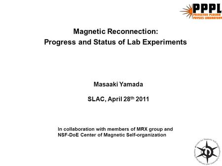 Magnetic Reconnection: Progress and Status of Lab Experiments In collaboration with members of MRX group and NSF-DoE Center of Magnetic Self-organization.
