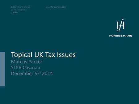 British Virgin Islands Cayman Islands London www.forbeshare.com Topical UK Tax Issues Marcus Parker STEP Cayman December 9 th 2014.