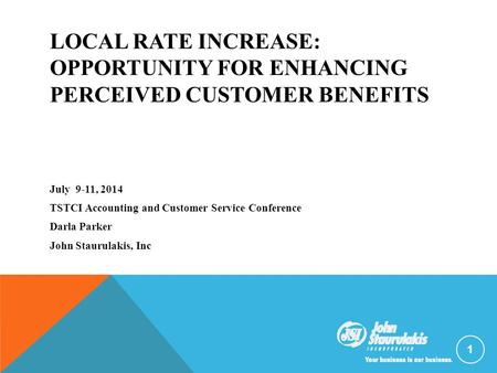 LOCAL RATE INCREASE: OPPORTUNITY FOR ENHANCING PERCEIVED CUSTOMER BENEFITS July 9-11, 2014 TSTCI Accounting and Customer Service Conference Darla Parker.