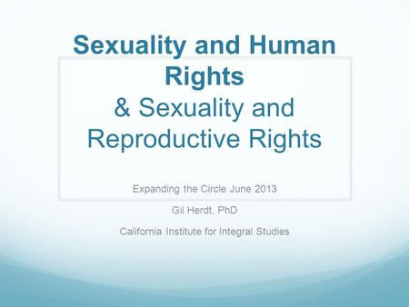 Sexuality and Human Rights & Sexuality and Reproductive Rights Expanding the Circle June 2013 Gil Herdt, PhD California Institute for Integral Studies.