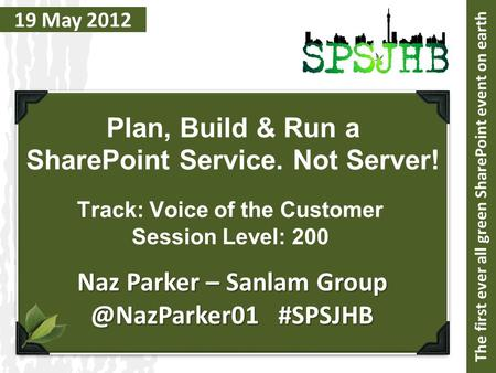 19 May 2012 Plan, Build & Run a SharePoint Service. Not Server! Naz Parker – Sanlam #SPSJHB The first ever all green SharePoint event.