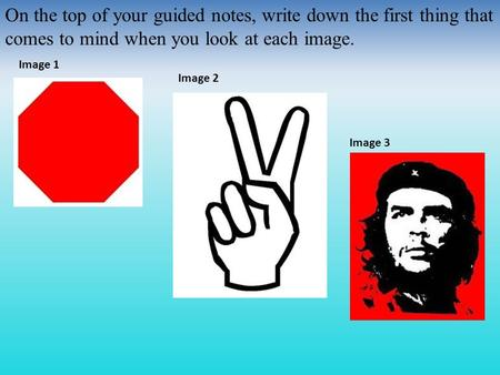 On the top of your guided notes, write down the first thing that comes to mind when you look at each image. Image 1 Image 2 Image 3.