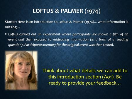 LOFTUS & PALMER (1974) Starter: Here is an introduction to Loftus & Palmer (1974)…what information is missing…  Loftus carried out an experiment where.