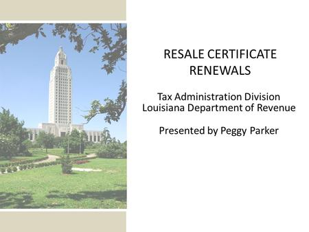 Tax Administration Division Louisiana Department of Revenue Presented by Peggy Parker RESALE CERTIFICATE RENEWALS.