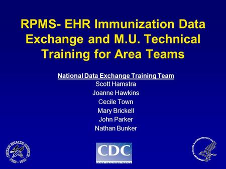 RPMS- EHR Immunization Data Exchange and M.U. Technical Training for Area Teams National Data Exchange Training Team Scott Hamstra Joanne Hawkins Cecile.