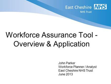 Workforce Assurance Tool - Overview & Application John Parker Workforce Planner / Analyst East Cheshire NHS Trust June 2013.