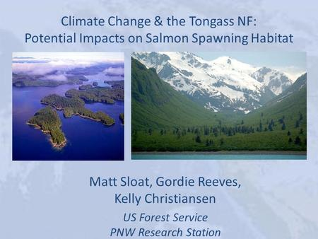 Climate Change & the Tongass NF: Potential Impacts on Salmon Spawning Habitat Matt Sloat, Gordie Reeves, Kelly Christiansen US Forest Service PNW Research.