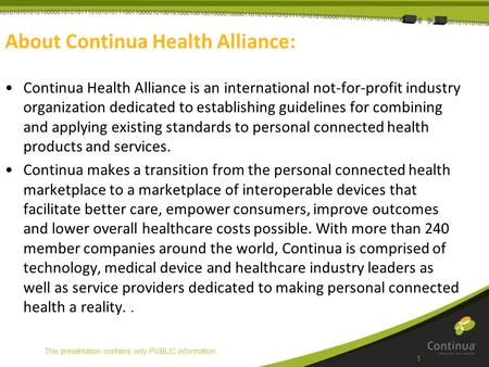 | About Continua Health Alliance: Continua Health Alliance is an international not-for-profit industry organization dedicated to establishing guidelines.