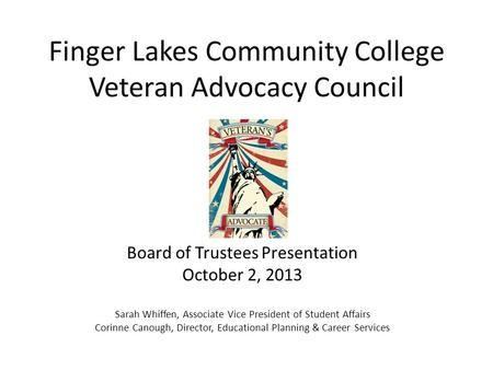 Finger Lakes Community College Veteran Advocacy Council Board of Trustees Presentation October 2, 2013 Sarah Whiffen, Associate Vice President of Student.