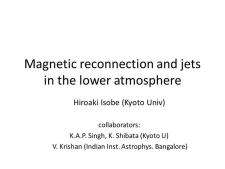 Magnetic reconnection and jets in the lower atmosphere Hiroaki Isobe (Kyoto Univ) collaborators: K.A.P. Singh, K. Shibata (Kyoto U) V. Krishan (Indian.