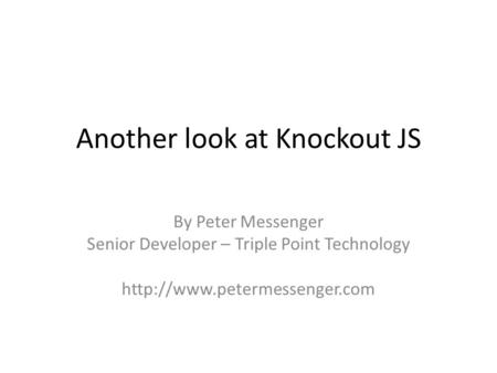 Another look at Knockout JS By Peter Messenger Senior Developer – Triple Point Technology