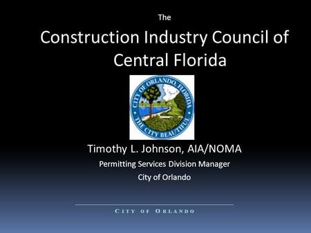 The Construction Industry Council of Central Florida Timothy L. Johnson, AIA/NOMA Permitting Services Division Manager City of Orlando.
