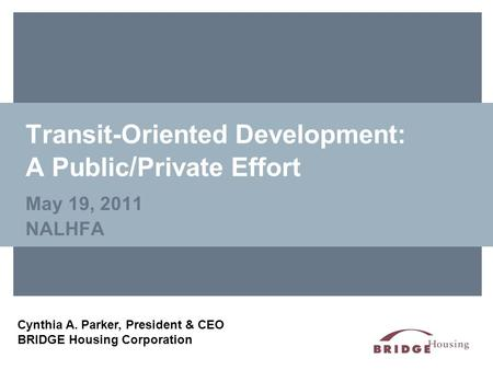 Transit-Oriented Development: A Public / Private Effort May 19, 2011 NALHFA Cynthia A. Parker, President & CEO BRIDGE Housing Corporation.