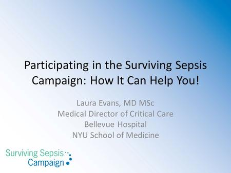 Participating in the Surviving Sepsis Campaign: How It Can Help You! Laura Evans, MD MSc Medical Director of Critical Care Bellevue Hospital NYU School.