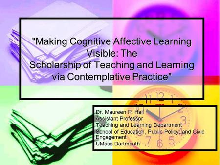 Making Cognitive Affective Learning Visible: The Scholarship of Teaching and Learning via Contemplative Practice Dr. Maureen P. Hall Assistant Professor.