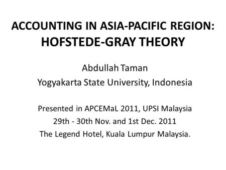 ACCOUNTING IN ASIA-PACIFIC REGION: HOFSTEDE-GRAY THEORY Abdullah Taman Yogyakarta State University, Indonesia Presented in APCEMaL 2011, UPSI Malaysia.