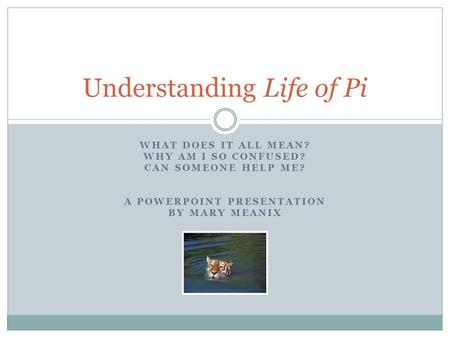 WHAT DOES IT ALL MEAN? WHY AM I SO CONFUSED? CAN SOMEONE HELP ME? A POWERPOINT PRESENTATION BY MARY MEANIX Understanding Life of Pi.