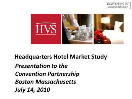 - 1 - Presentation to the Convention Partnership Boston Massachusetts July 14, 2010 Headquarters Hotel Market Study DRAFT FOR POLICY DISCUSSION ONLY.