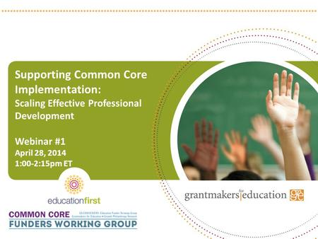 Supporting Common Core Implementation: Scaling Effective Professional Development Webinar #1 April 28, 2014 1:00-2:15pm ET 1.