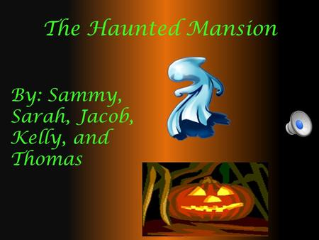The Haunted Mansion By: Sammy, Sarah, Jacob, Kelly, and Thomas.