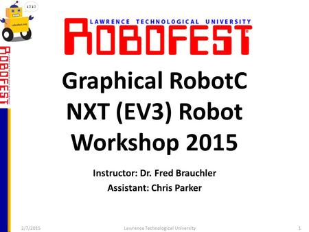 Graphical RobotC NXT (EV3) Robot Workshop 2015 Instructor: Dr. Fred Brauchler Assistant: Chris Parker 2/7/2015Lawrence Technological University1.