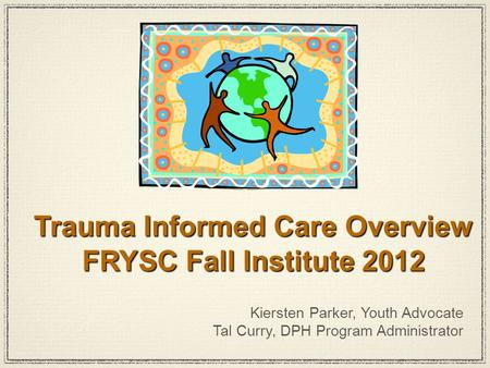 Kiersten Parker, Youth Advocate Tal Curry, DPH Program Administrator Trauma Informed Care Overview FRYSC Fall Institute 2012.