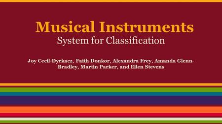 Musical Instruments System for Classification Joy Cecil-Dyrkacz, Faith Donkor, Alexandra Frey, Amanda Glenn- Bradley, Martin Parker, and Ellen Stevens.