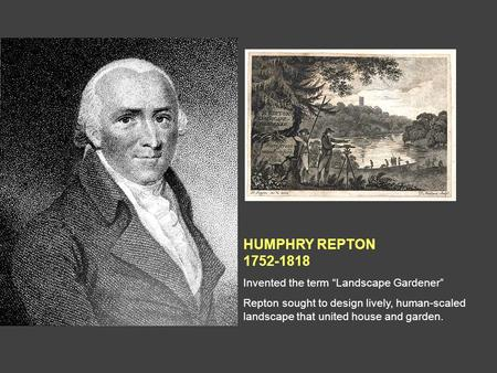 "HUMPHRY REPTON 1752-1818 Invented the term ""Landscape Gardener"" Repton sought to design lively, human-scaled landscape that united house and garden."