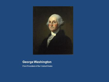George Washington First President of the United States.