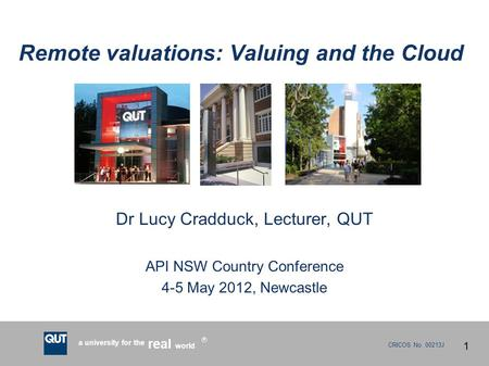 CRICOS No. 00213J a university for the world real R Remote valuations: Valuing and the Cloud Dr Lucy Cradduck, Lecturer, QUT API NSW Country Conference.