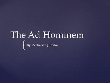 { The Ad Hominem By: Zechariah J Taylor.  - the most common of all mistakes in reasoning. The fallacy rests on a confusion between the qualities of the.