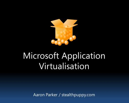 Microsoft Application Virtualisation Aaron Parker / stealthpuppy.com.