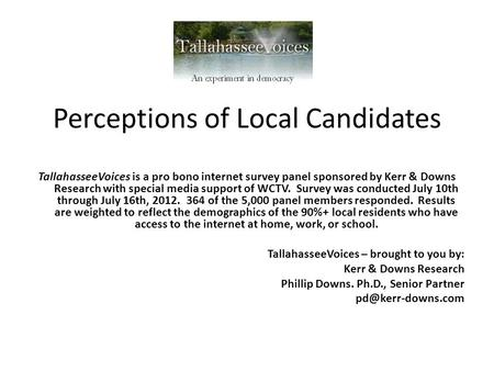 Perceptions of Local Candidates TallahasseeVoices is a pro bono internet survey panel sponsored by Kerr & Downs Research with special media support of.