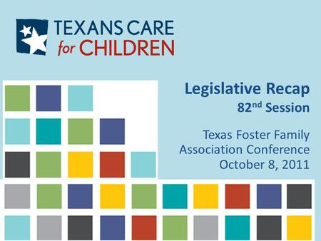 Legislative Recap 82 nd Session Texas Foster Family Association Conference October 8, 2011.