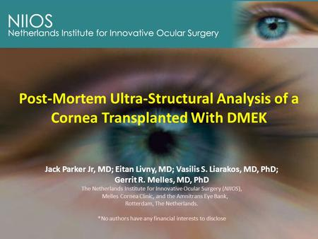 Post-Mortem Ultra-Structural Analysis of a Cornea Transplanted With DMEK Jack Parker Jr, MD; Eitan Livny, MD; Vasilis S. Liarakos, MD, PhD; Gerrit R. Melles,