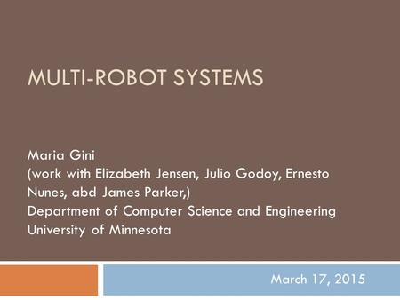 MULTI-ROBOT SYSTEMS Maria Gini (work with Elizabeth Jensen, Julio Godoy, Ernesto Nunes, abd James Parker,) Department of Computer Science and Engineering.