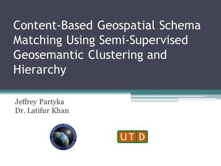 Content-Based Geospatial Schema Matching Using Semi-Supervised Geosemantic Clustering and Hierarchy Jeffrey Partyka Dr. Latifur Khan.