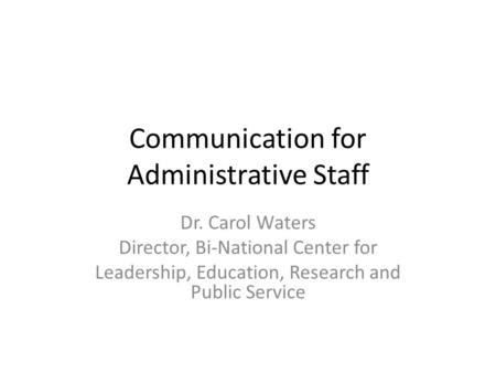 Communication for Administrative Staff Dr. Carol Waters Director, Bi-National Center for Leadership, Education, Research and Public Service.