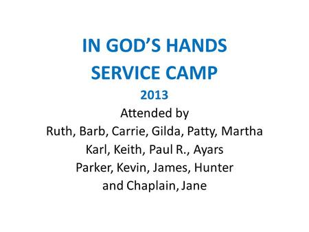 IN GOD'S HANDS SERVICE CAMP 2013 Attended by Ruth, Barb, Carrie, Gilda, Patty, Martha Karl, Keith, Paul R., Ayars Parker, Kevin, James, Hunter and Chaplain,